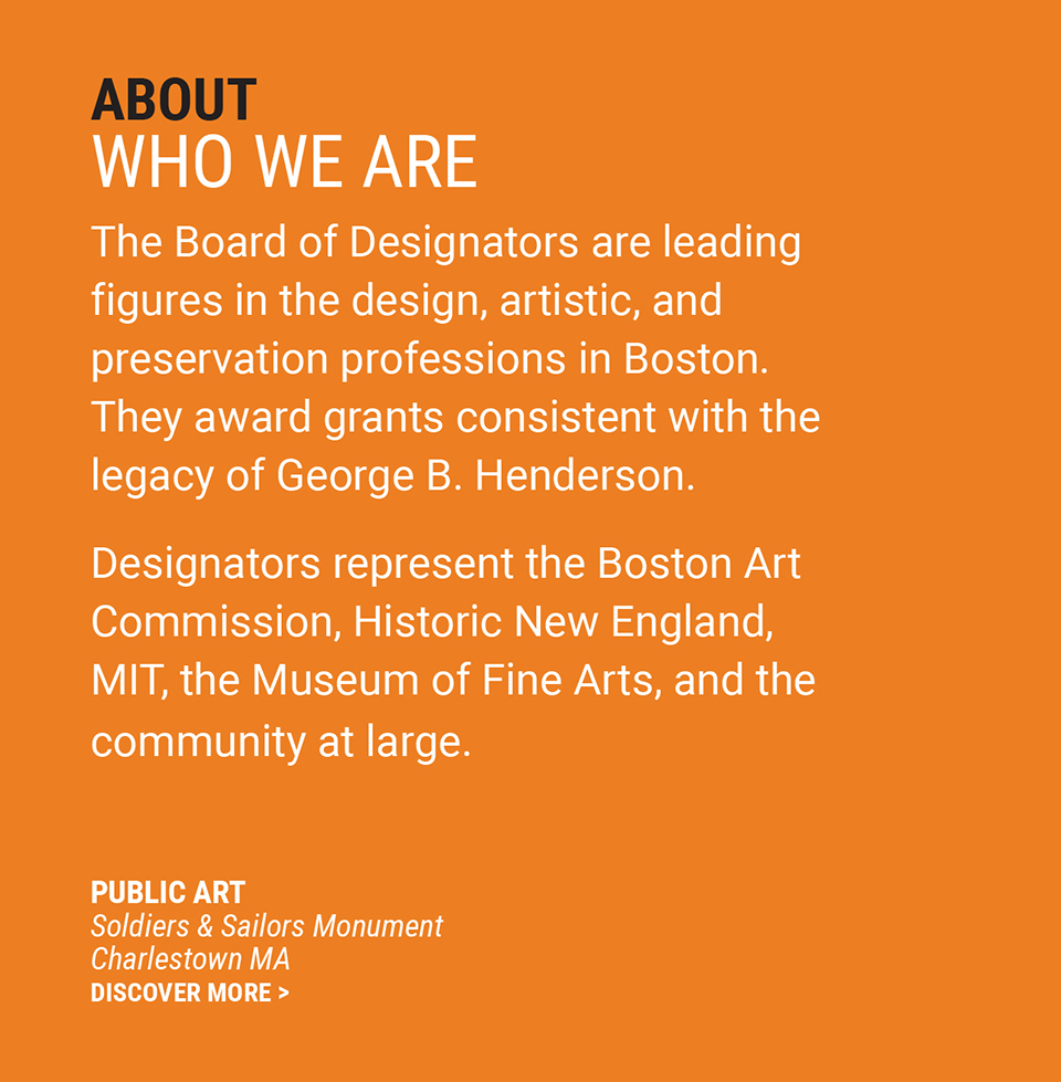 ABOUT | WHO WE ARE | The Board of Designators are leading figures in the design, artistic, and preservation professions in Boston. They make grants consistent with the legacy of George B. Henderson. Designators represent the Boston Art Commission, Historic New England, MIT, the Museum of Fine Arts and the community at large. | Public Art | Soldiers and Sailors Monument | Charlestown, MA | Discover More