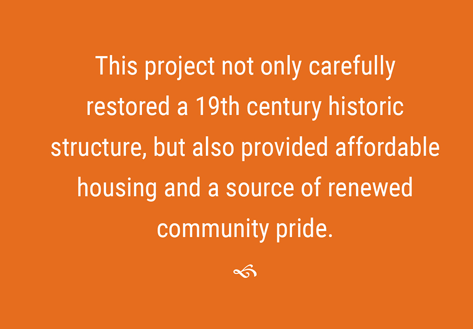 This project not only carefully restored a 19th century historic structure, but also provided affordable housing and a source of renewed community pride.