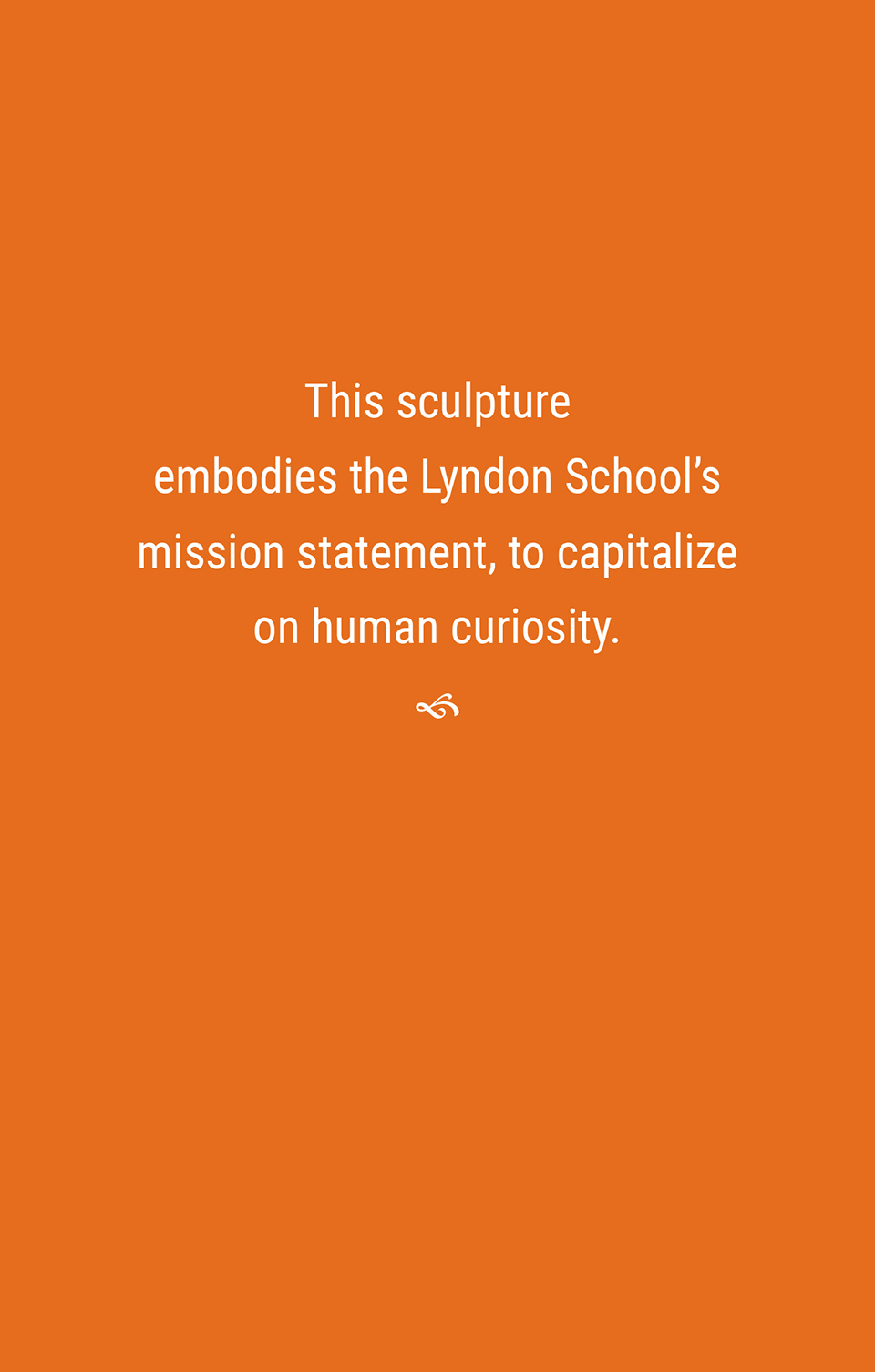 This sculpture embodies the Lyndon School's mission statement—to capitalize on human curiosity.