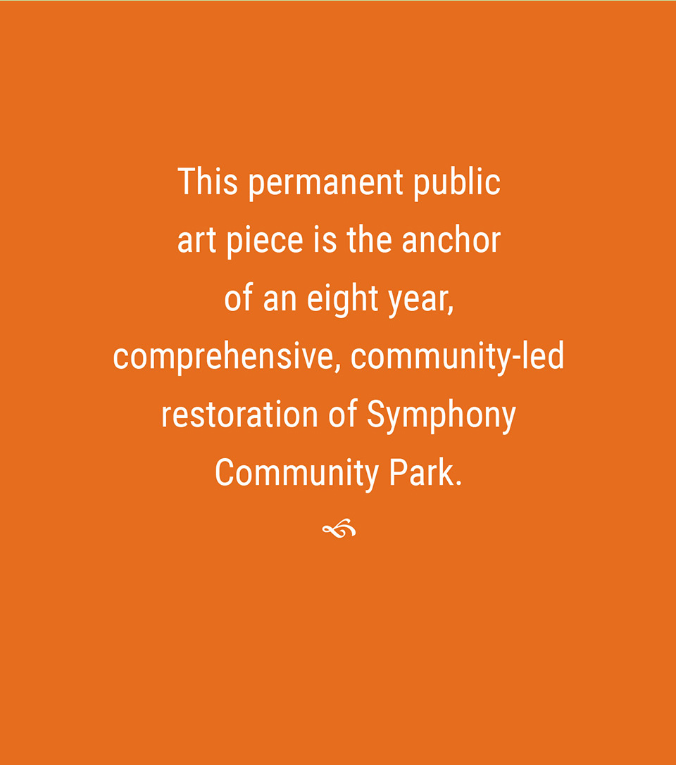 This permanent public art piece is the anchor of an eight year, comprehensive, community-led restoration of Symphony Community Park.