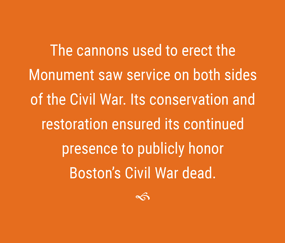 The canons used to erect the monument saw service on both sides of the Cvil War. Their conservation and restoration ensured their continued presence to publicly honor Boston's Civil War dead.