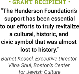 Grant Recipient: The Henderson Foundation's support has been essential to our efforts to truly revitalize a cultural, historic, and civic symbol that was almost lost to history. - Barnet Kessel, Executive Director, Vilna Shul, Boston's Center for Jewish Culture