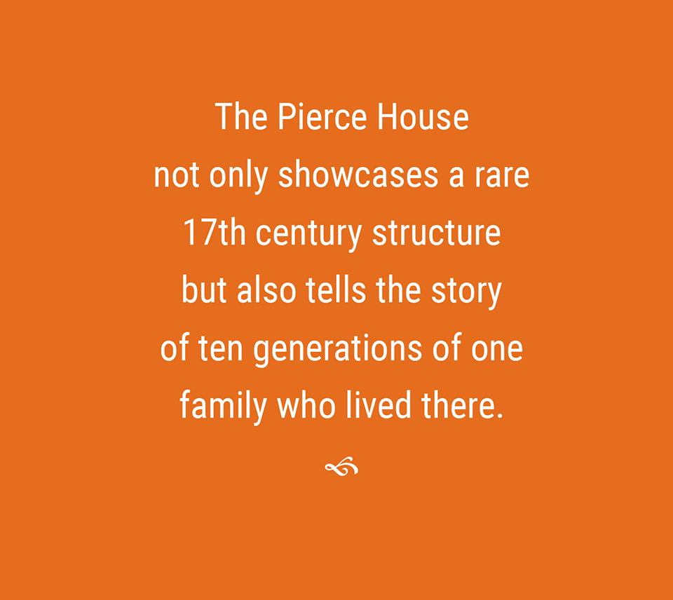 The Pierce House not only showcases a rare 17th century structure but also tells the story of ten generations of one family who lived there.