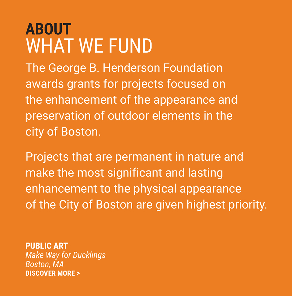 About | What We Fund - The George B. Henderson Foundation makes grants for projects focused on the enhancement of the appearance and preservation of outdoor elements in the city of Boston. Highest priority is given to projects that are permanent in nature and make the most significant and lasting enhancement of the physical appearance of the City of Boston.